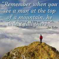 """""""Remember when you see a man at the top of a mountain, he didn't fall there."""" ~Jim Rohn"""