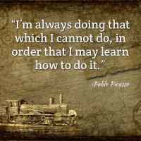 """""""I'm always doing that which I cannot do, in order that I may learn how to do it."""" ~Pablo Picasso"""
