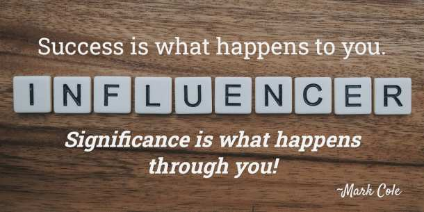 """""""Success is what happens to you. Significance is what happens through you!"""" ~Mark Cole"""