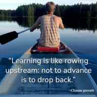 """""""Learning is like rowing upstream: not to advance is to drop back."""" ~Chinese proverb"""