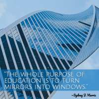 """""""The whole purpose of education is to turn mirrors into windows."""" ~Sydney J. Harris"""