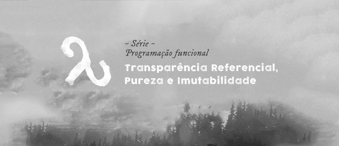 Transparência Referencial, Pureza e Imutabilidade
