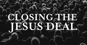 Closing the Jesus Deal - A Blog post by Tom French