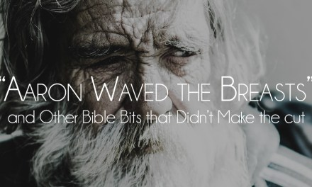 """Aaron waved the breasts"" and Other Bible Bits that Didn't Make the Cut"
