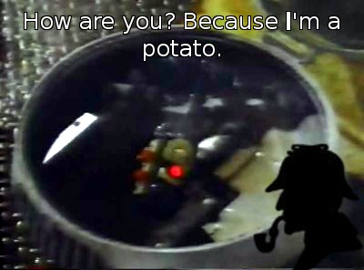 How are you? Because _I_'m a potato.