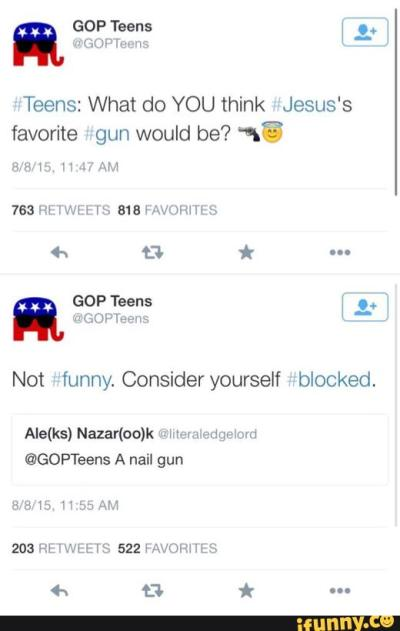 GOPTeens: What would Jesus's favorite gun be? / A Nail gun / Not funny. Consider yourself blocked.