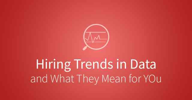Hiring trends in data and what the mean for you