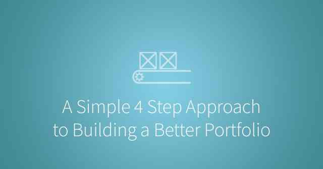 A Simple 4 Step Approach to Building a Better Portfolio