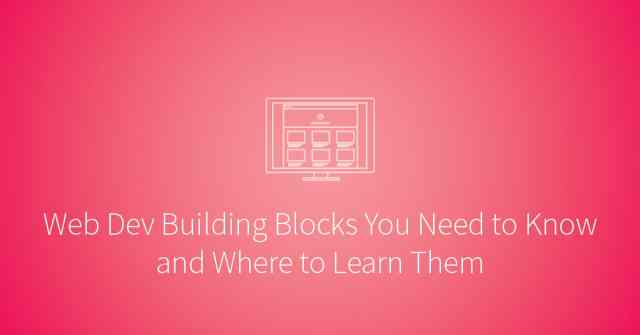 Easy to advance web dev building blocks you need to know and where to learn them.
