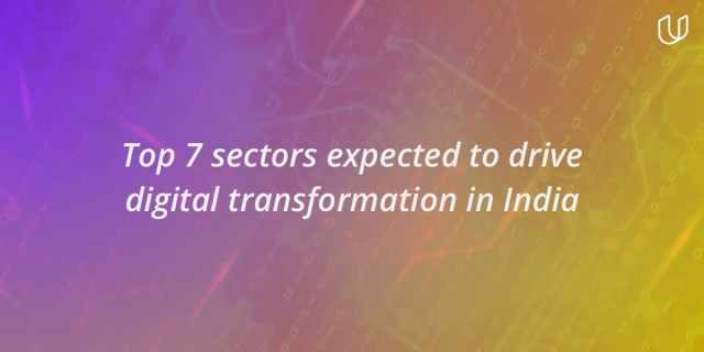 Top 7 sectors expected to drive digital transformation in India