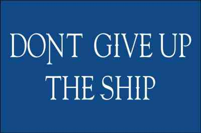 "During the War of 1812 Captain James Lawrence of the Chesapeake encouraged his men, as he lay dying, by exhorting ""Don't Give Up the Ship."" Three months later at the Battle of Lake Erie, Commodore Perry emblazoned these words on a flag which carried him to victory."