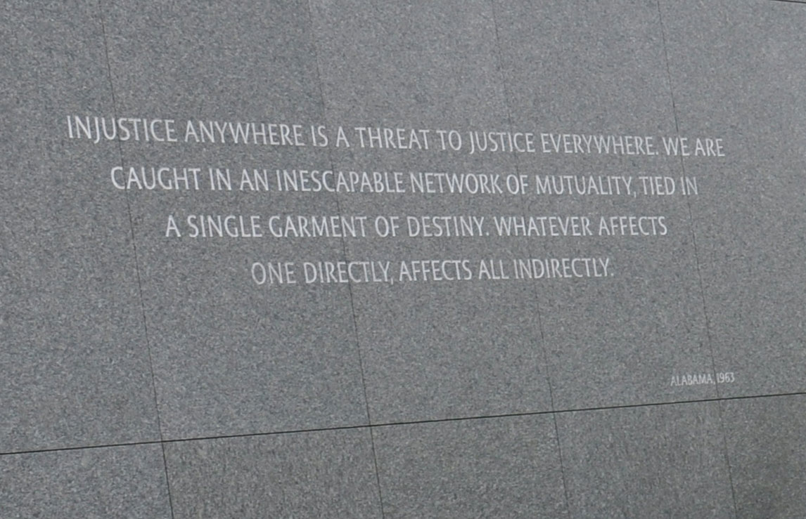 INJUSTICE ANYWHERE IS A THREAT TO JUSTICE EVERYWHERE. WE ARE CAUGHT IN AN INESCAPABLE NETWORK OF MUTUALITY, TIED IN A SINGLE GARMENT OF DESTINY. WHATEVER AFFECTS ONE DIRECTLY, AFFECTS ALL INDIRECTLY. - Dr. Martin Luther King Jr.
