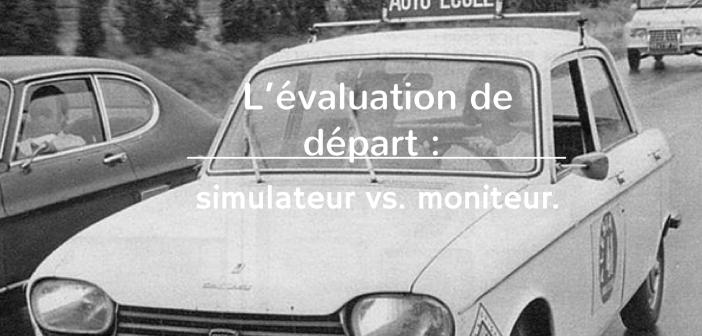 L'évaluation de départ: simulateur vs. moniteur