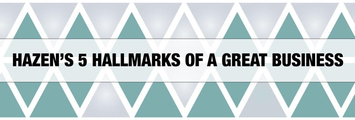 HAZEN'S 5 HALLMARKS OF A GREAT BUSINESS