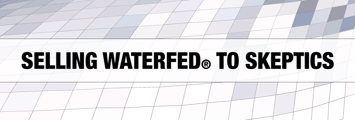 Selling WaterFed® To Skeptic Customers
