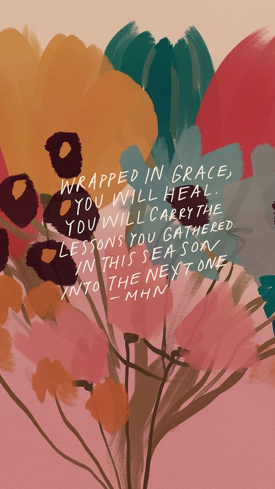A painting of flowers with the following words on it: Wrapped in grace you will heal. You will carry the lessons you have gathered in this season into the next one.
