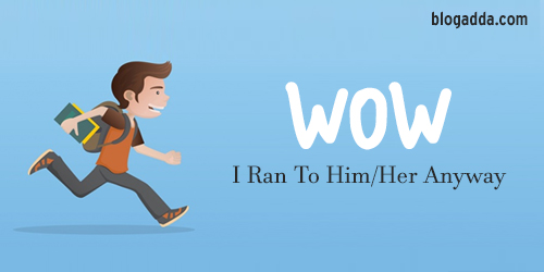 WOW: I Ran To Him/Her Anyway