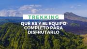 Trekking - Que es y el Equipo Completo para Disfrutarlo