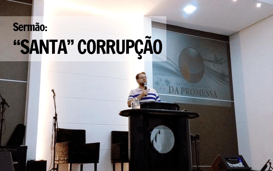 """Sermão: """"SANTA"""" CORRUPÇÃO"""