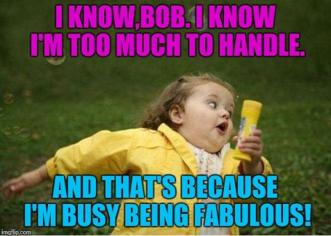 """Meme of a little girl with text: """"I know, Bob. I know I'm too much too handle. And that's because I'm busy being fabulous!"""