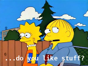 """Scene from """"The Simpsons"""" with text: """"...do you like stuff?"""""""