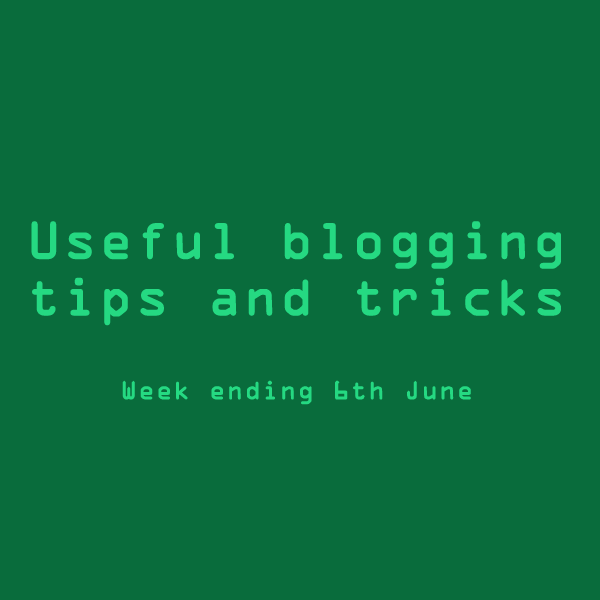 Useful blogging tips and tricks. Week ending 6th June