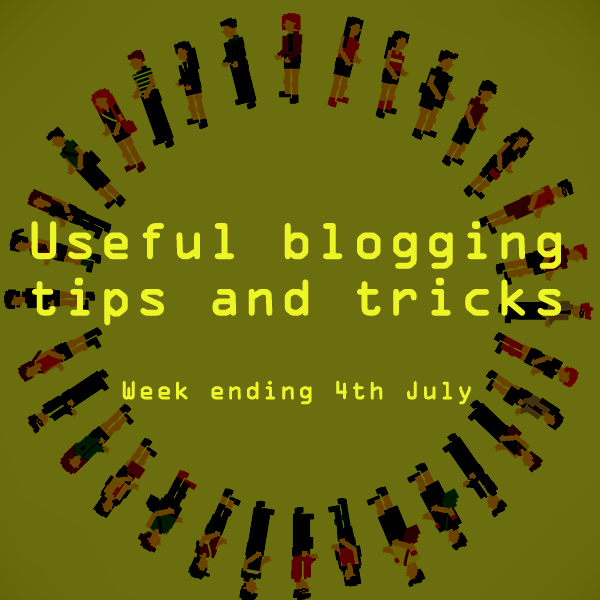 Useful blogging tips and tricks for bloggers. Week ending 4th July