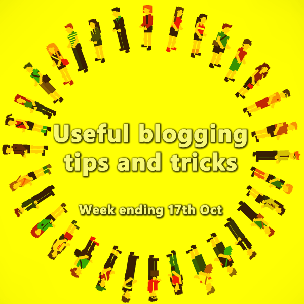 13 useful blogging tips and tricks. Week ending 10th Oct