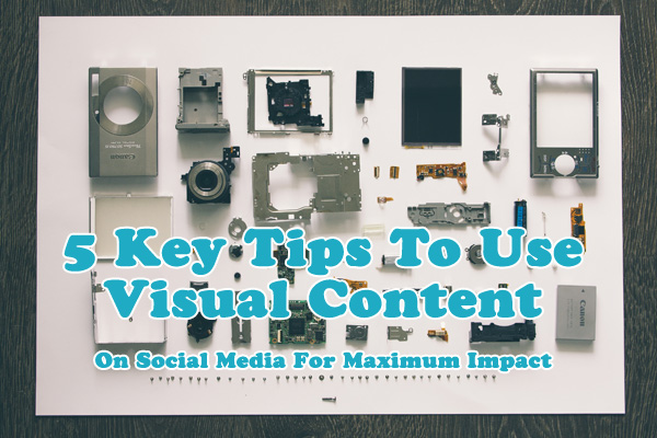 5 Key Tips To Use Visual Content On Social Media For Maximum Impact