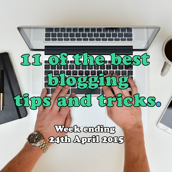 11 of the best blogging tips and tricks. Week ending 24th April 2015