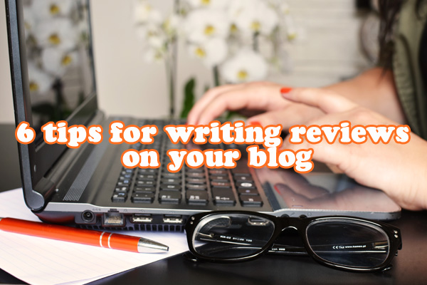 6 tips for writing reviews on your blog