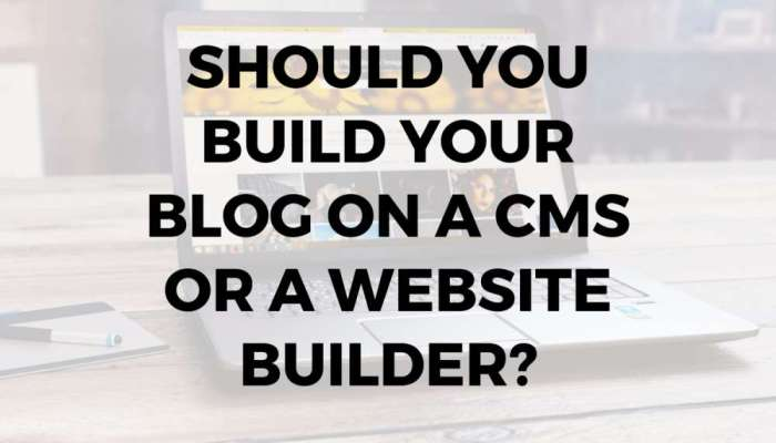 Should You Build Your Blog on a CMS or a Website Builder-