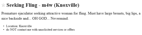 Seeking Fling m4w (Knoxville): Premature ejaculator seeking attractive woman for fling. Must have large breasts, big lips, a nice backside and... OH GOD... Nevermind.  - Location: Knoxville - do NOT contact me with unsolicited services or offers
