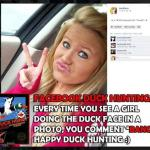 "Facebook Duck Hunting: Every time you see a girl doing the duck face in a photo, you comment ""BANG!"" Happy duck hunting :)"