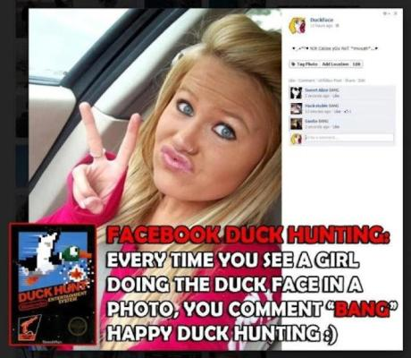 "Facebook Duck Hunting: Every time you see a girl doing the duck face in a photo, you comment ""BANG!"" Happy duck hunting! :)"