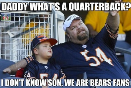 """Daddy, what's a quarterback?""  ""I don't know, son.  We're Bears fans."""