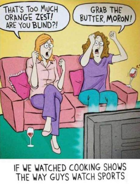 """If Women Watched Cooking Shows the Way Guys Watch Sports: """"That's too much orange zest! Are you blind?!"""" """"Grab the butter, moron!"""""""