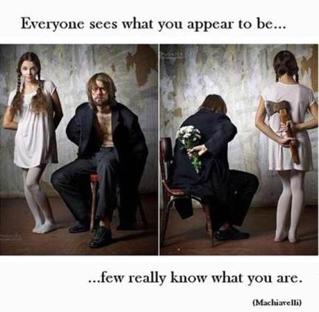 Everyone sees what you appear to be... few really know what you are. (Machiavelli)