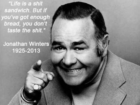 """""""Life is a shit sandwich. But if you've got enough bread, you don't taste the shit."""" --- Jonathan Winters"""