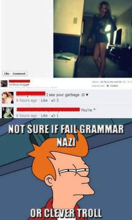 """Facebook User 1: """"I see your garbage. :D <3""""  """"Facebook User 2: """"You're *""""  Not Sure if Fail Grammar Nazi or Clever Troll"""