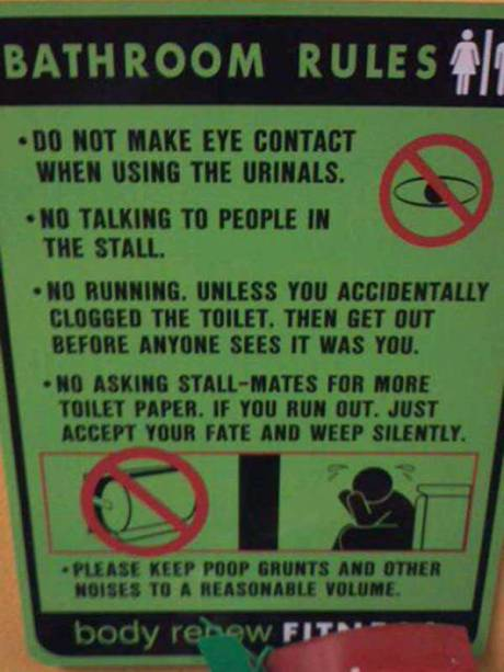 Bathroom Rules: - Do not make eye contact when using the urinals.  - No talking to people in the stall.  - No running. Unless you accidentally clogged the toilet. Then get out before anyone sees it was you.  - No asking stall-mates for more toilet paper. If you run out just accept your fate and weep silently.  - Please keep poop gruns and other noises to a reasonable level.