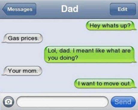 """(to dad) """"What's up?"""" """"Gas prices."""" """"Lol, dad. I mean like what are ou doing?"""" """"Your mom."""" """"I want to move out."""""""
