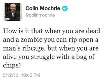 "Twitter Colin Mochrie @colingmochrie: ""How is it that when you are dead and a zombie you can rip open a man's ribcage, but when you are alive you struggle with a bag of chips?"""