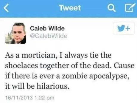 """Twitter Caleb Wilde @CalebWilde: """"As a mortician, I always tie the shoelaces together of the dead. Cause if there is ever a zombie apocalypse, it will be hilarious."""""""