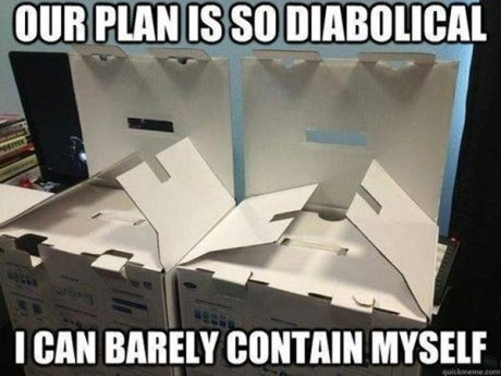 Our plan is so diaboloical, I can barely contain myself.