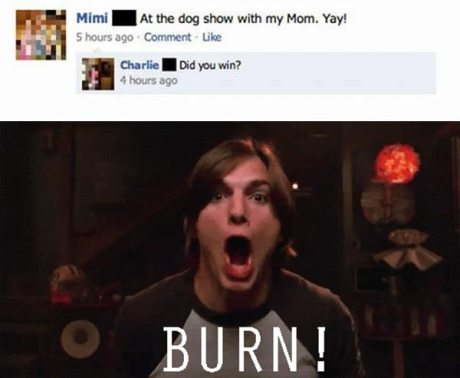 "Mimi on Facebook: ""At the dog show with my mom. Yay!""  Charlie: ""Did you win?"" BURN!"