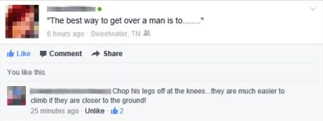 "Facebook Question: ""The best way to get over a man is to.....""  Facebook Answer: ""Chop his legs off at the knees... they are much easier to climb if they are closer to the ground!"""