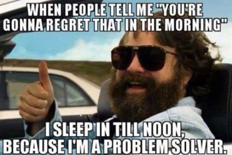"When people tell me, ""You're gonna regret that in the morning,"" I sleep in till noon because I'm a problem solver."
