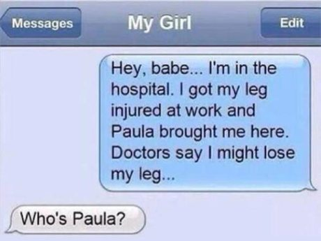 """Text to My Girl: """"Hey, baby... I'm in the hospital. I got my leg injured at work and Paula brought me here. Doctors say I might lose my leg..."""" Girl: """"Who's Paula?"""""""