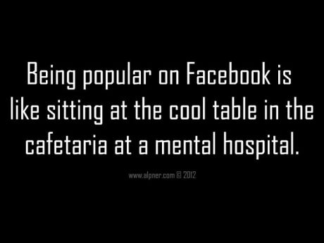 Being Popular on Facebook is like sitting at the cool table in the cafeteria at a mental hospital.